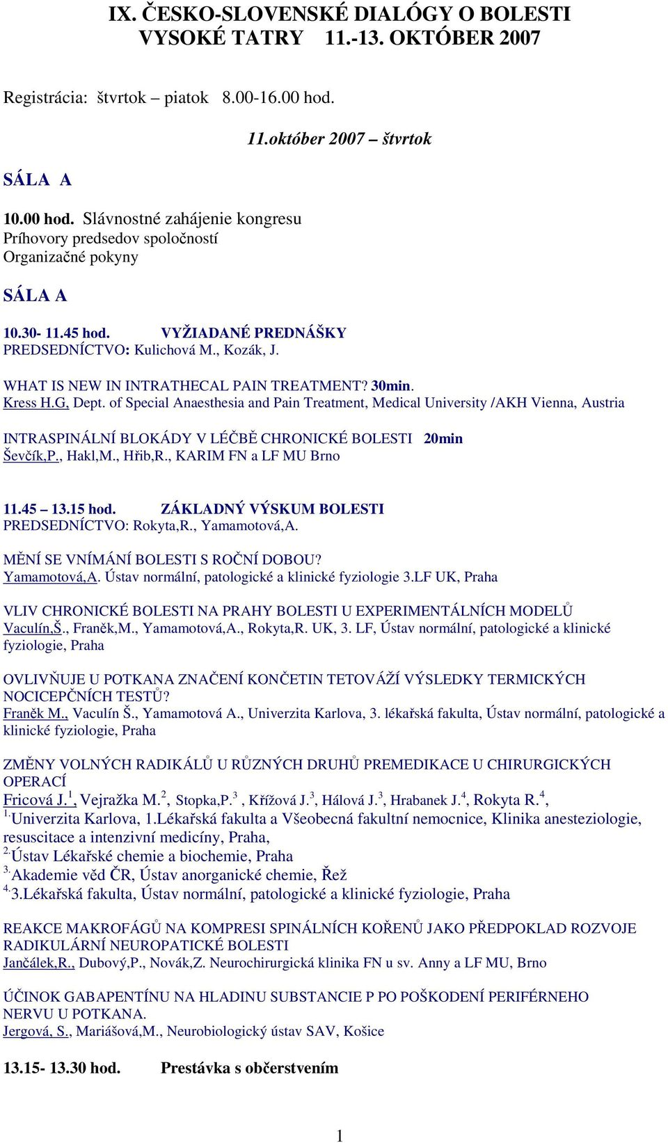 of Special Anaesthesia and Pain Treatment, Medical University /AKH Vienna, Austria INTRASPINÁLNÍ BLOKÁDY V LÉČBĚ CHRONICKÉ BOLESTI 20min Ševčík,P., Hakl,M., Hřib,R., KARIM FN a LF MU Brno 11.45 13.