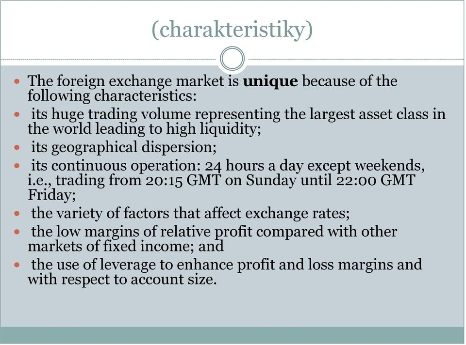 weekends, i.e., trading from 20:15 GMT on Sunday until 22:00 GMT Friday; the variety of factors that affect exchange rates; the low margins of