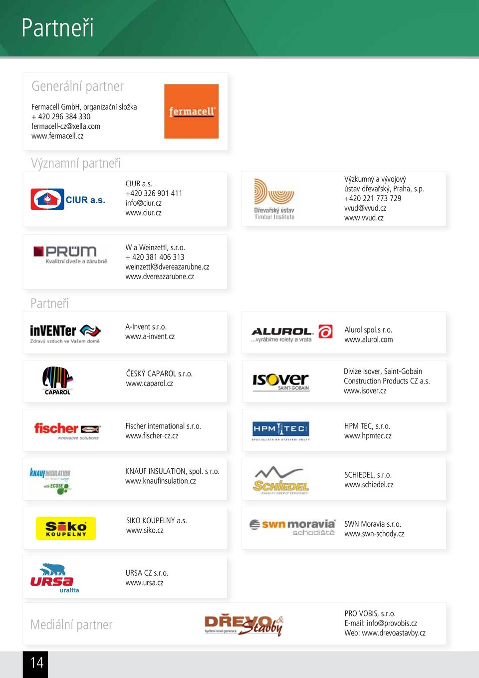 r.o. www.a-invent.cz Alurol spol.s r.o. www.alurol.com ČESKÝ CAPAROL s.r.o. www.caparol.cz Divize Isover, Saint-Gobain Construction Products CZ a.s. www.isover.cz Fischer international s.r.o. www.fischer-cz.