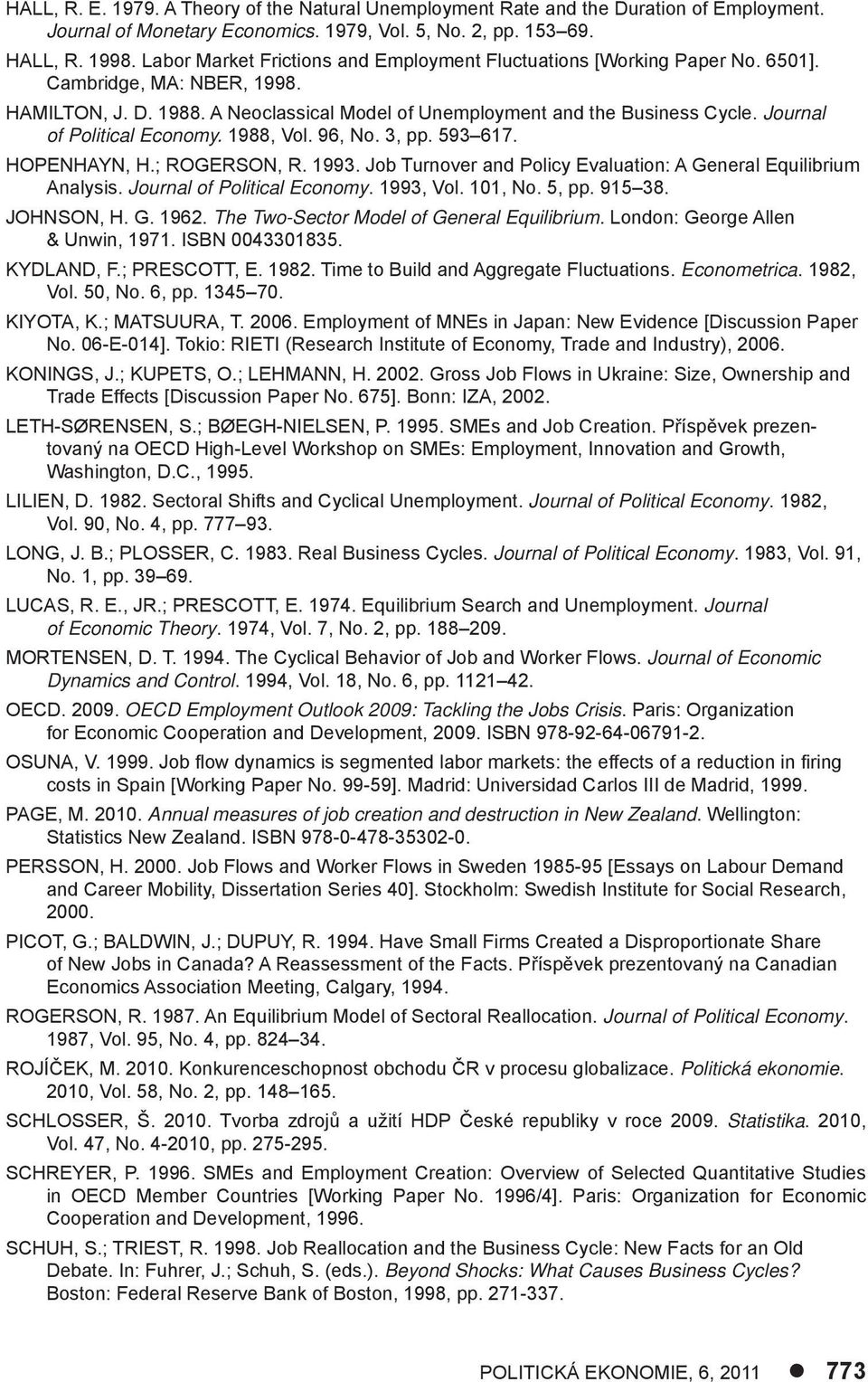 Journal of Political Economy. 1988, Vol. 96, No. 3, pp. 593 617. HOPENHAYN, H.; ROGERSON, R. 1993. Job Turnover and Policy Evaluation: A General Equilibrium Analysis. Journal of Political Economy.