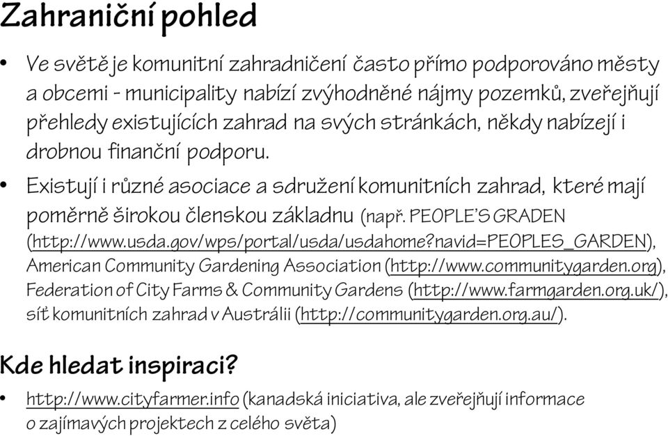 gov/wps/portal/usda/usdahome?navid=peoples_garden), American Community Gardening Association (http://www.communitygarden.org), Federation of City Farms & Community Gardens (http://www.farmgarden.org.uk/), síť komunitních zahrad v Austrálii (http://communitygarden.