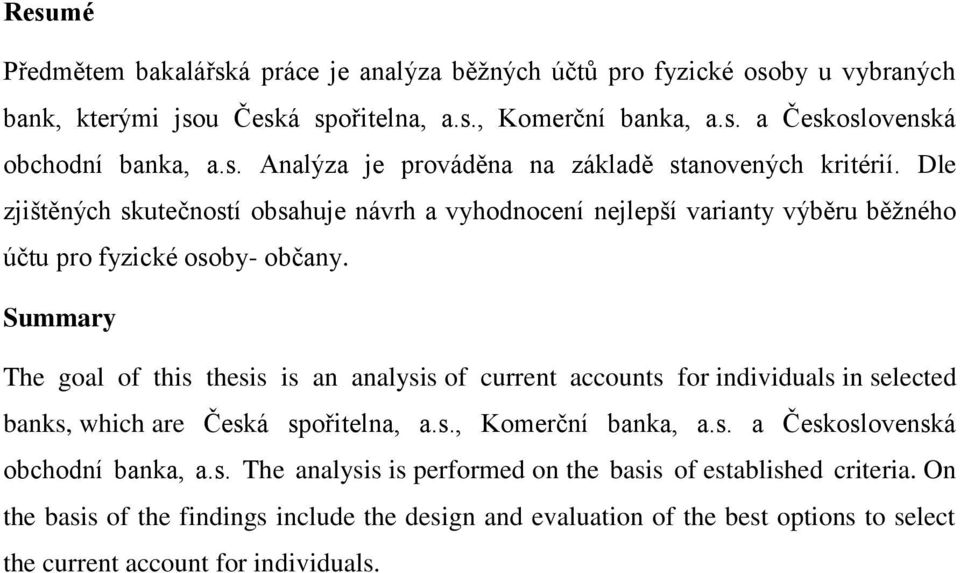 Summary The goal of this thesis is an analysis of current accounts for individuals in selected banks, which are Česká spořitelna, a.s., Komerční banka, a.s. a Československá obchodní banka, a.