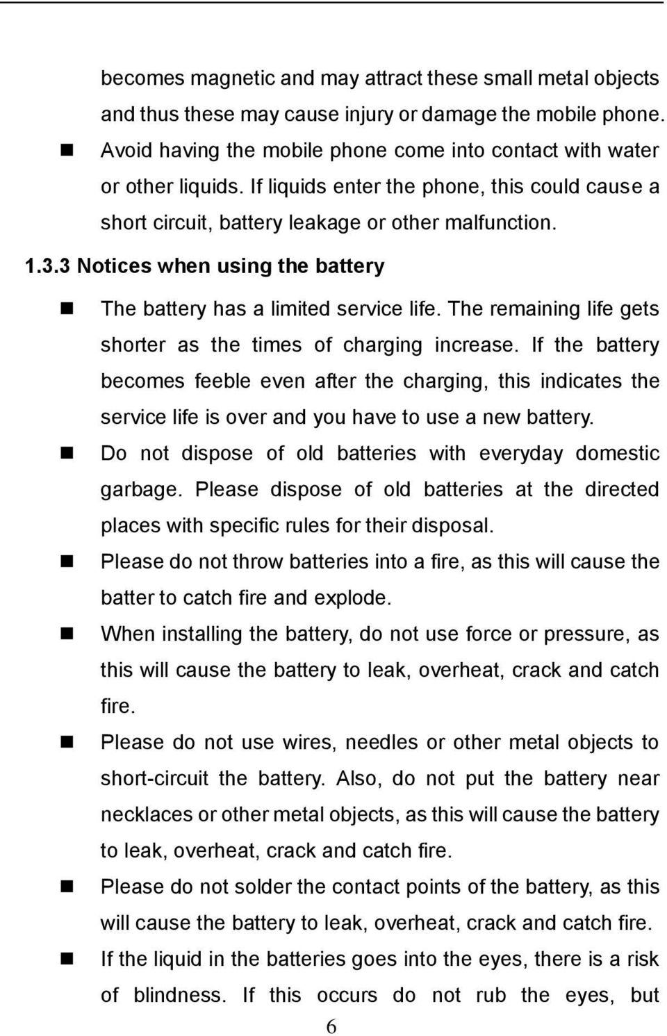 The remaining life gets shorter as the times of charging increase. If the battery becomes feeble even after the charging, this indicates the service life is over and you have to use a new battery.