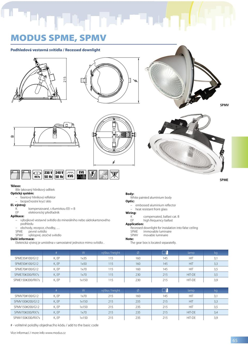 White painted aluminium body embossed aluminium reflector heat resistant front glass Recessed downlight for instalation into false ceiling SPME immovable luminaire SPMV movable luminaire Note: The