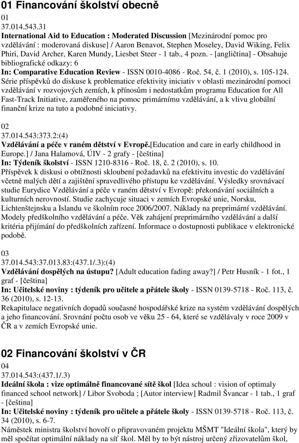 Liesbet Steer - 1 tab., 4 pozn. - [anglitina] - Obsahuje bibliografické odkazy: 6 In: Comparative Education Review - ISSN 0010-4086 - Ro. 54,. 1 (2010), s. 105-124.
