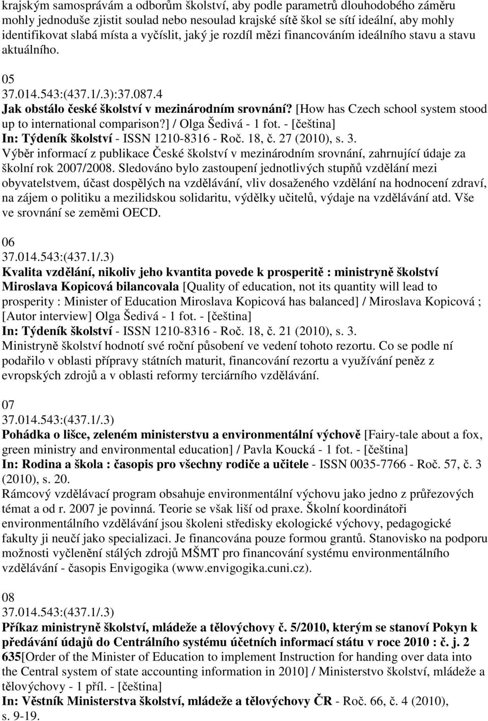 [How has Czech school system stood up to international comparison?] / Olga Šedivá - 1 fot. - [eština] In: Týdeník školství - ISSN 1210-8316 - Ro. 18,. 27 (2010), s. 3.