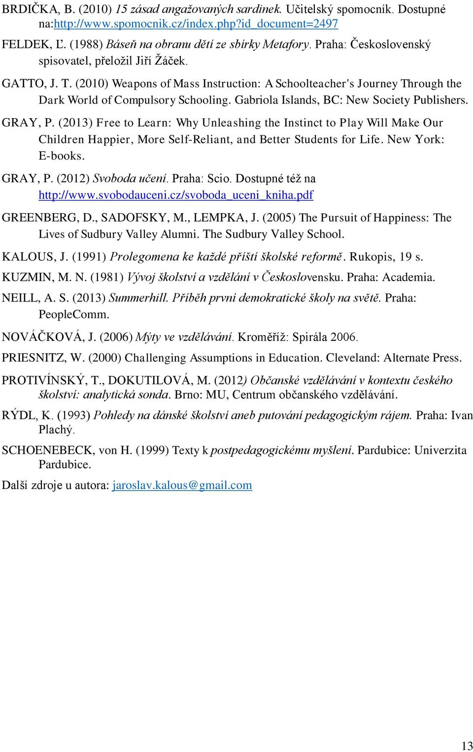 Gabriola Islands, BC: New Society Publishers. GRAY, P. (2013) Free to Learn: Why Unleashing the Instinct to Play Will Make Our Children Happier, More Self-Reliant, and Better Students for Life.