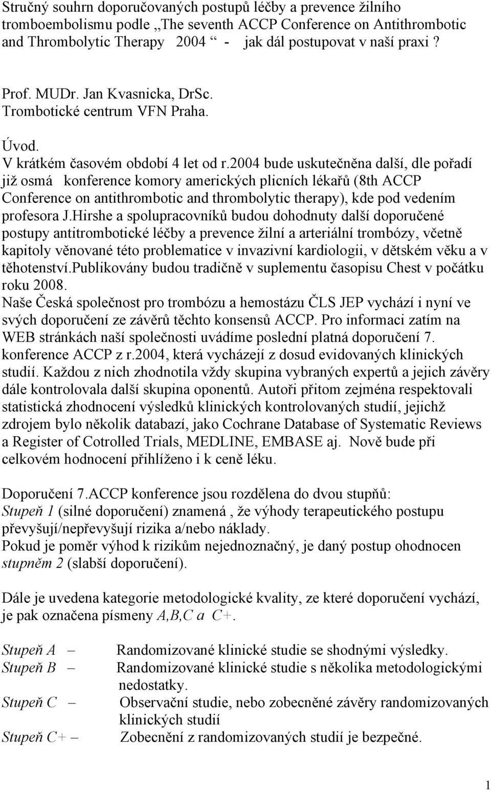 2004 bude uskutečněna další, dle pořadí již osmá konference komory amerických plicních lékařů (8th ACCP Conference on antithrombotic and thrombolytic therapy), kde pod vedením profesora J.