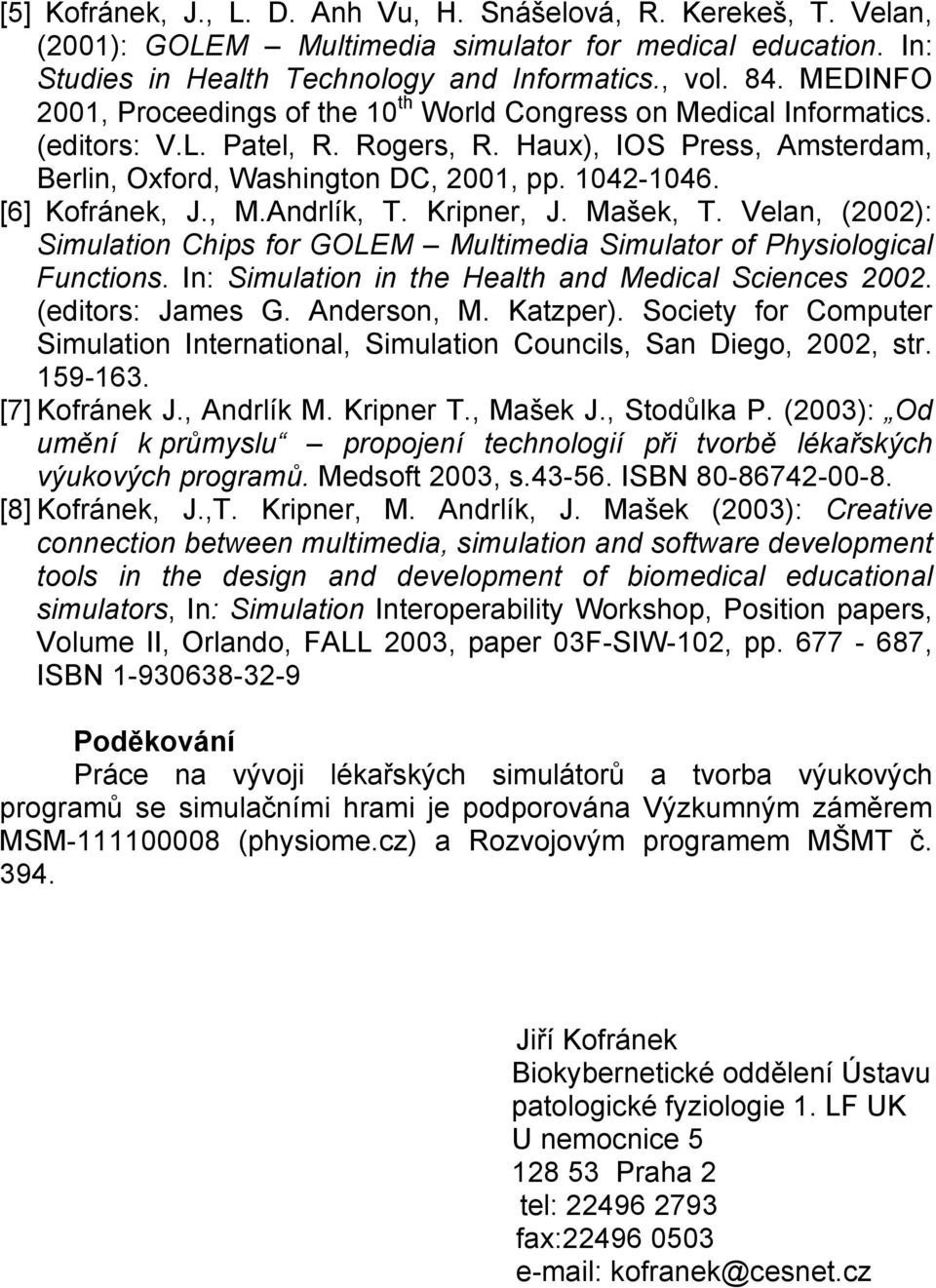 [6] Kofránek, J., M.Andrlík, T. Kripner, J. Mašek, T. Velan, (2002): Simulation Chips for GOLEM Multimedia Simulator of Physiological Functions. In: Simulation in the Health and Medical Sciences 2002.