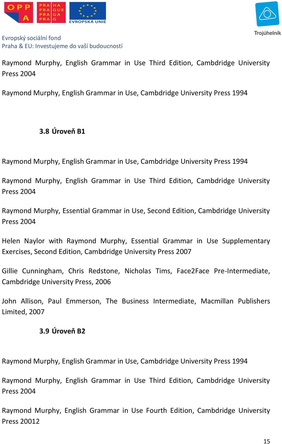 Grammar in Use, Second Edition, Cambdridge University Press 2004 Helen Naylor with Raymond Murphy, Essential Grammar in Use Supplementary Exercises, Second Edition, Cambdridge University Press 2007