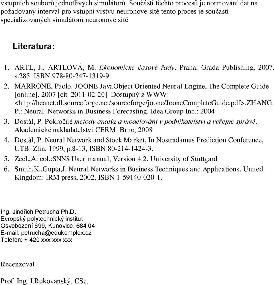 , ARTLOVÁ, M. Ekonomické časové řady. Praha: Grada Publishing, 2007. s.285. ISBN 978-80-247-1319-9. 2. MARRONE, Paolo. JOONE JavaObject Oriented Neural Engine, The Complete Guide [online]. 2007 [cit.