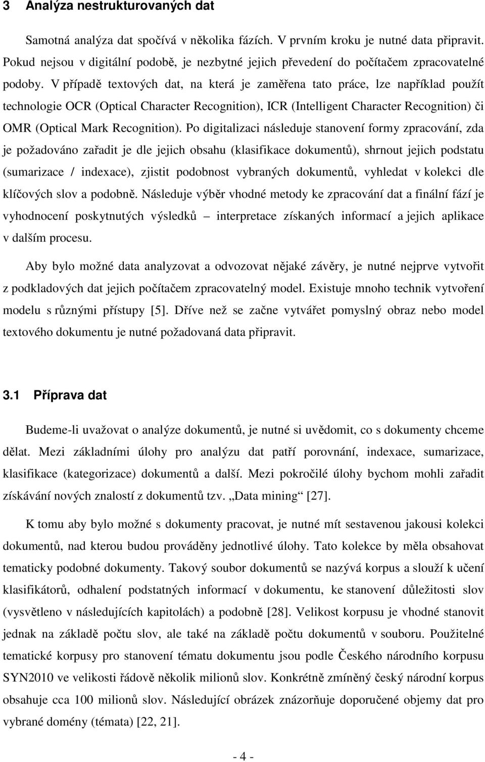 V případě textových dat, na která je zaměřena tato práce, lze například použít technologie OCR (Optical Character Recognition), ICR (Intelligent Character Recognition) či OMR (Optical Mark