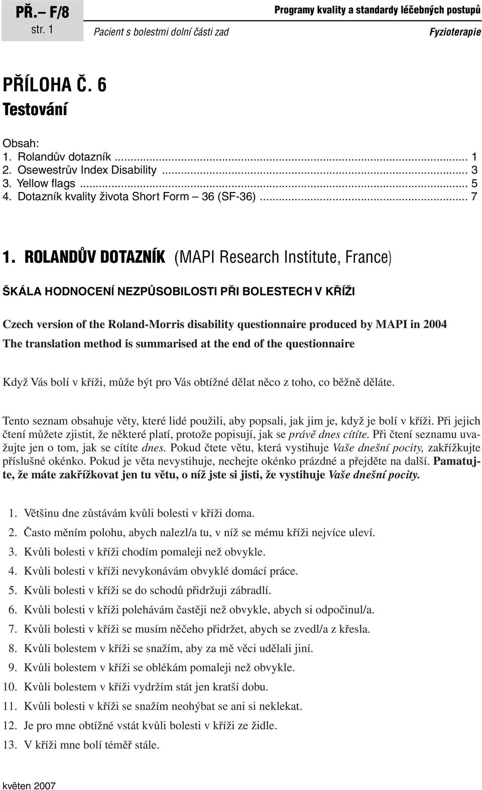 ROLANDŮV DOTAZNÍK (MAPI Research Institute, France) ŠKÁLA HODNOCENÍ NEZPŮSOBILOSTI PŘI BOLESTECH V KŘÍŽI Czech version of the Roland-Morris disability questionnaire produced by MAPI in 2004 The