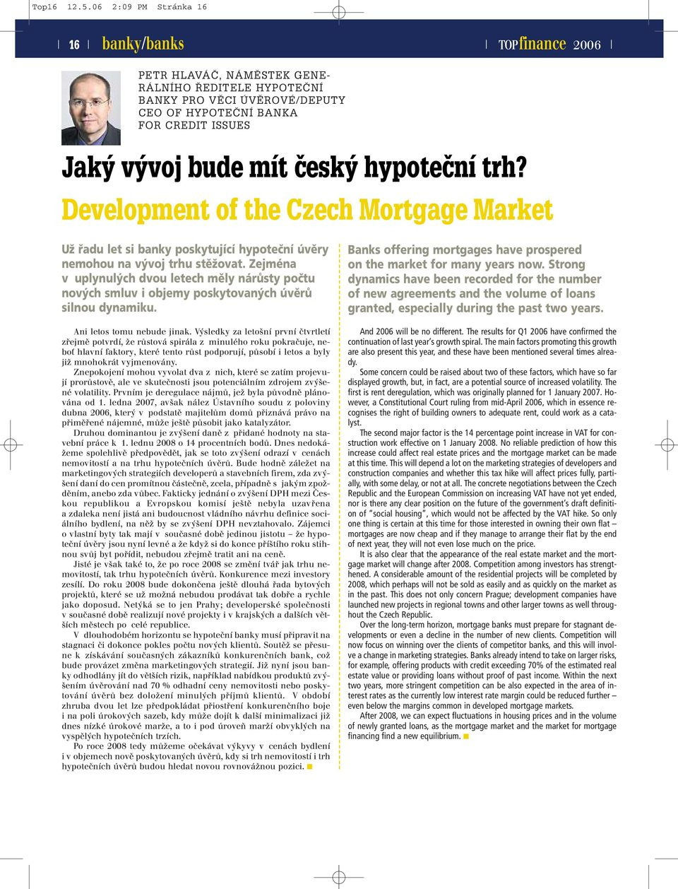 trh? Development of the Czech Mortgage Market Už řadu let si banky poskytující hypoteční úvěry nemohou na vývoj trhu stěžovat.
