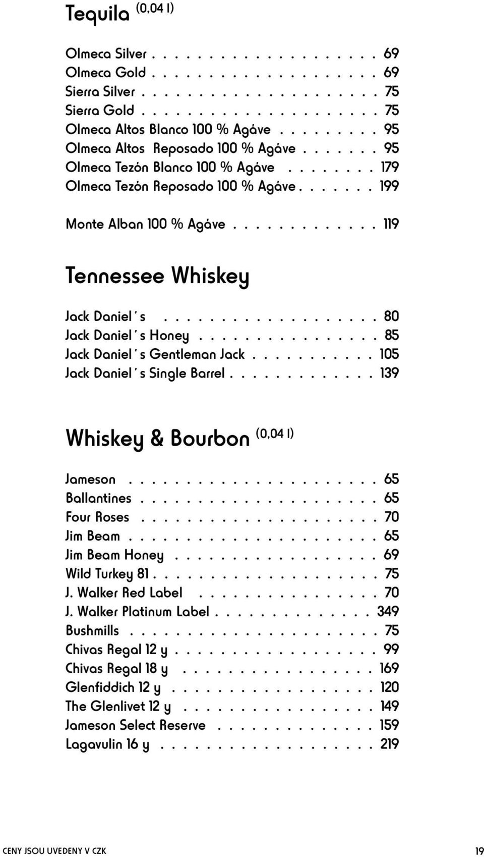 ............... 85 Jack Daniel s Gentleman Jack........... 105 Jack Daniel s Single Barrel............. 139 Whiskey & Bourbon (0,04 l) Jameson...65 Ballantines...65 Four Roses...70 Jim Beam.