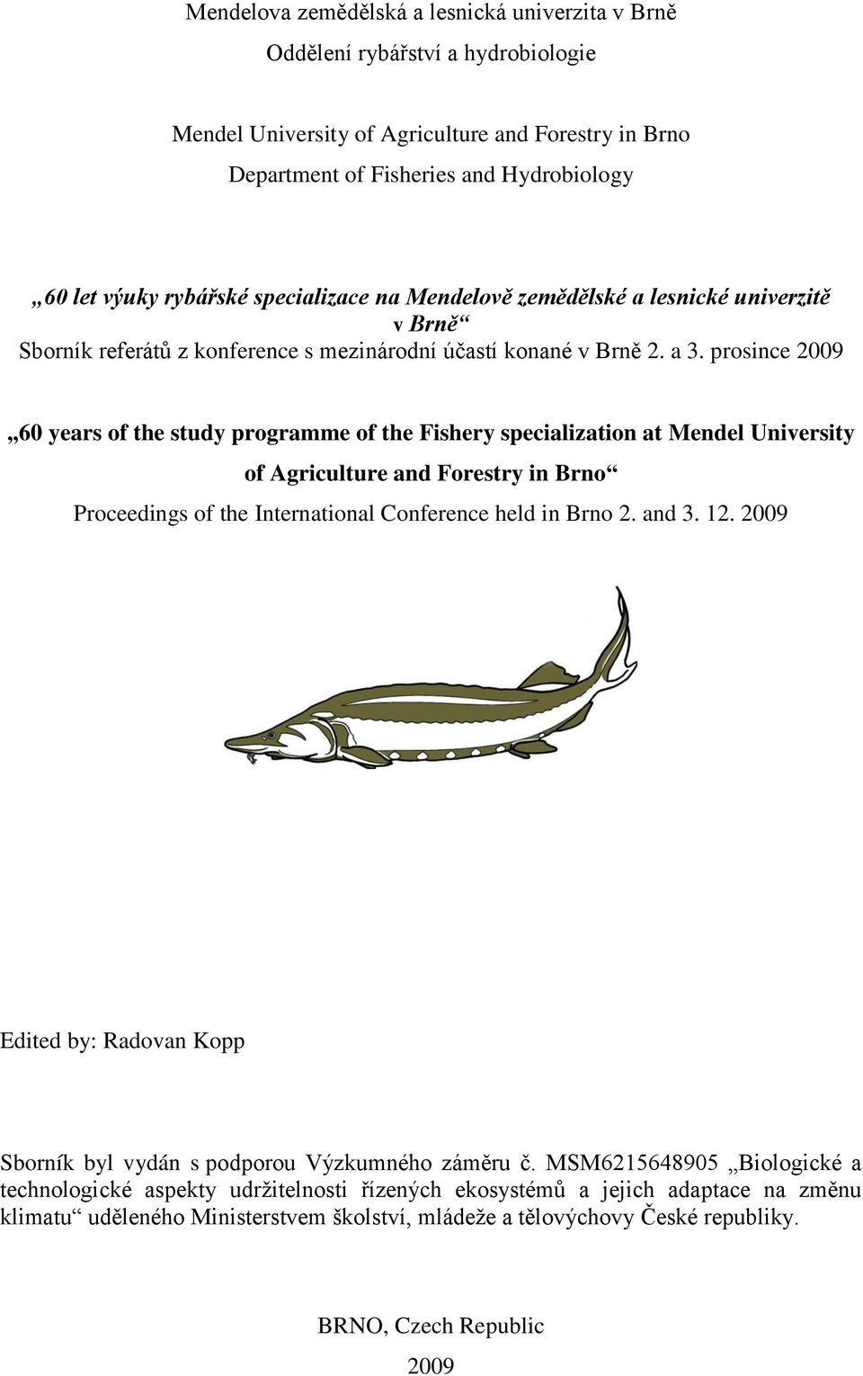 prosince 2009 60 years of the study programme of the Fishery specialization at Mendel University of Agriculture and Forestry in Brno Proceedings of the International Conference held in Brno 2. and 3.
