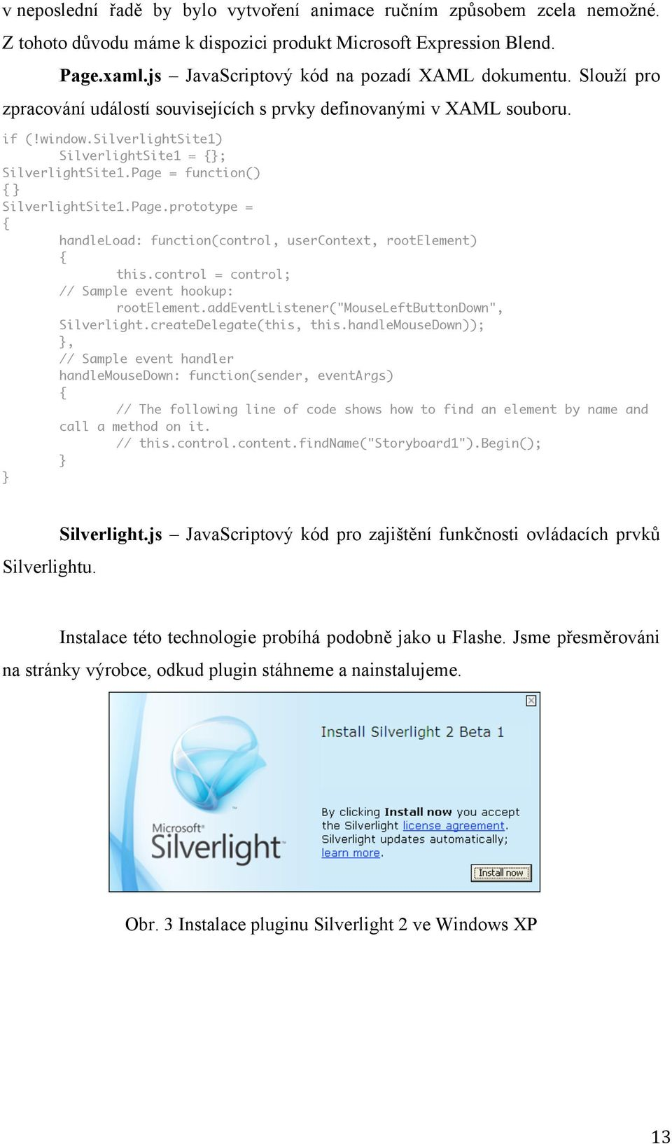 = function() { } SilverlightSite1.Page.prototype = { handleload: function(control, usercontext, rootelement) { this.control = control; // Sample event hookup: rootelement.