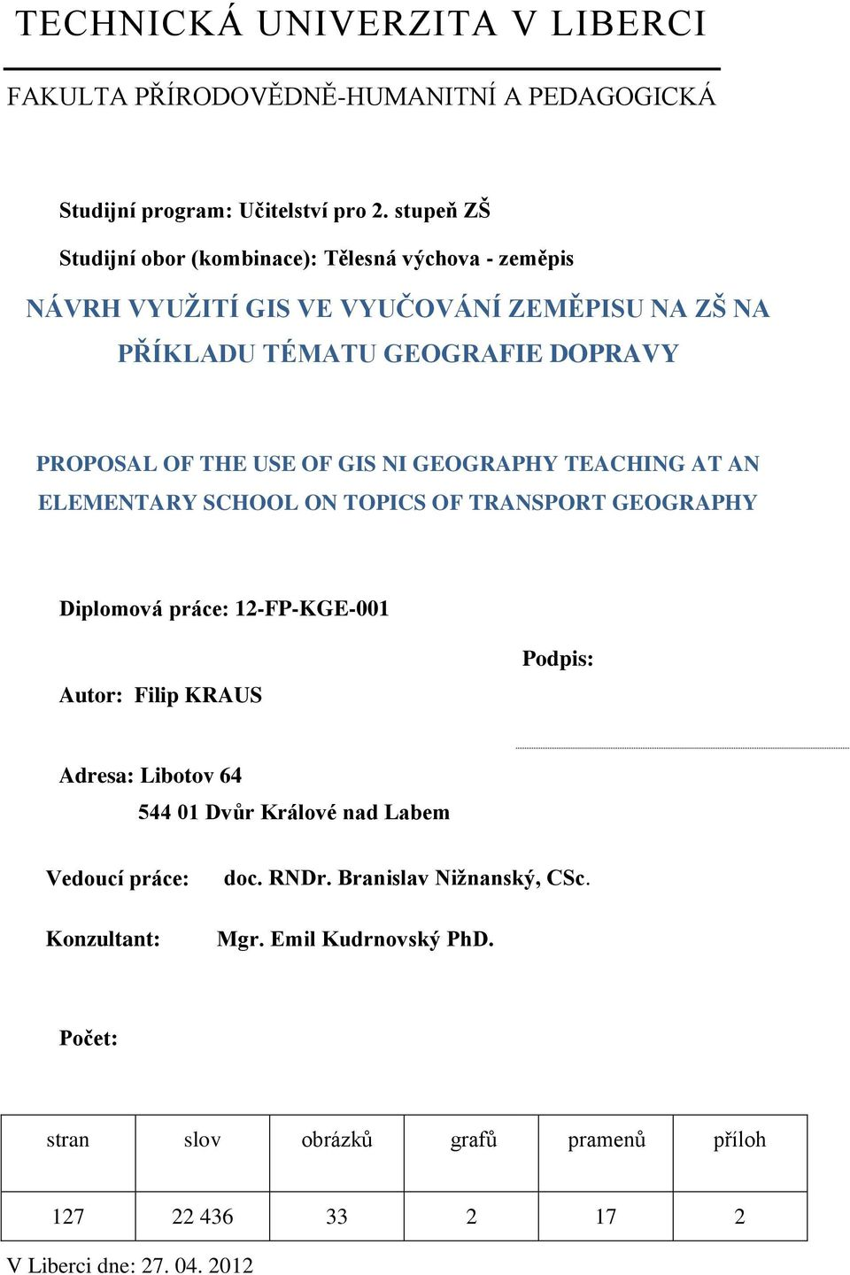 USE OF GIS NI GEOGRAPHY TEACHING AT AN ELEMENTARY SCHOOL ON TOPICS OF TRANSPORT GEOGRAPHY Diplomová práce: 12-FP-KGE-001 Autor: Filip KRAUS Podpis: Adresa: Libotov