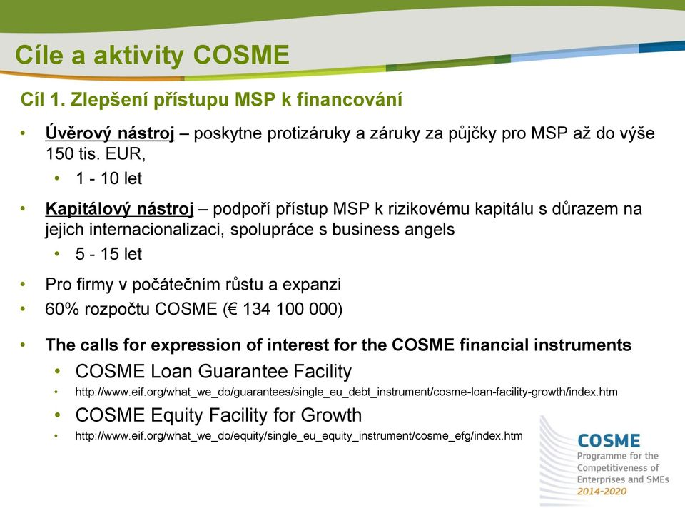 počátečním růstu a expanzi 60% rozpočtu COSME ( 134 100 000) The calls for expression of interest for the COSME financial instruments COSME Loan Guarantee Facility http://www.