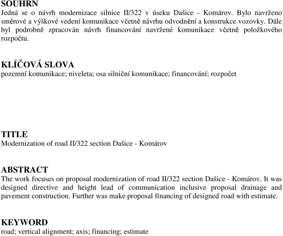 KLÍČOVÁ SLOVA pozemní komunikace; niveleta; osa silniční komunikace; financování; rozpočet TITLE Modernization of road II/322 section Dašice - Komárov ABSTRACT The work focuses on proposal
