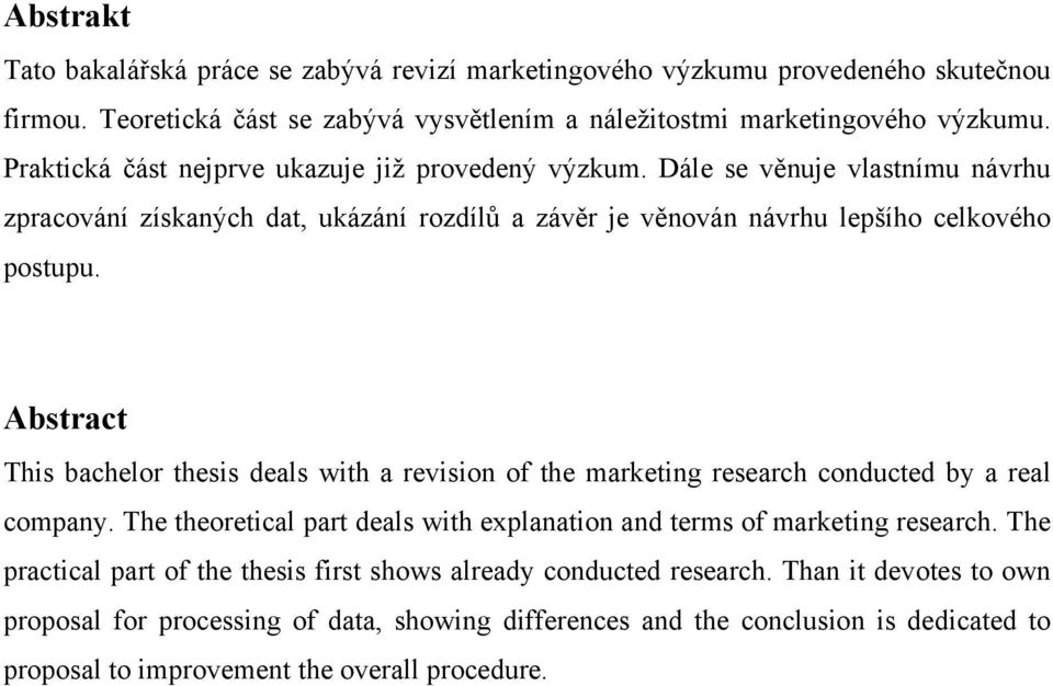 Abstract This bachelor thesis deals with a revision of the marketing research conducted by a real company. The theoretical part deals with explanation and terms of marketing research.