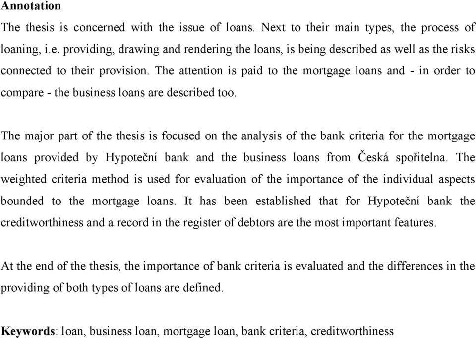 The major part of the thesis is focused on the analysis of the bank criteria for the mortgage loans provided by Hypoteční bank and the business loans from Česká spořitelna.