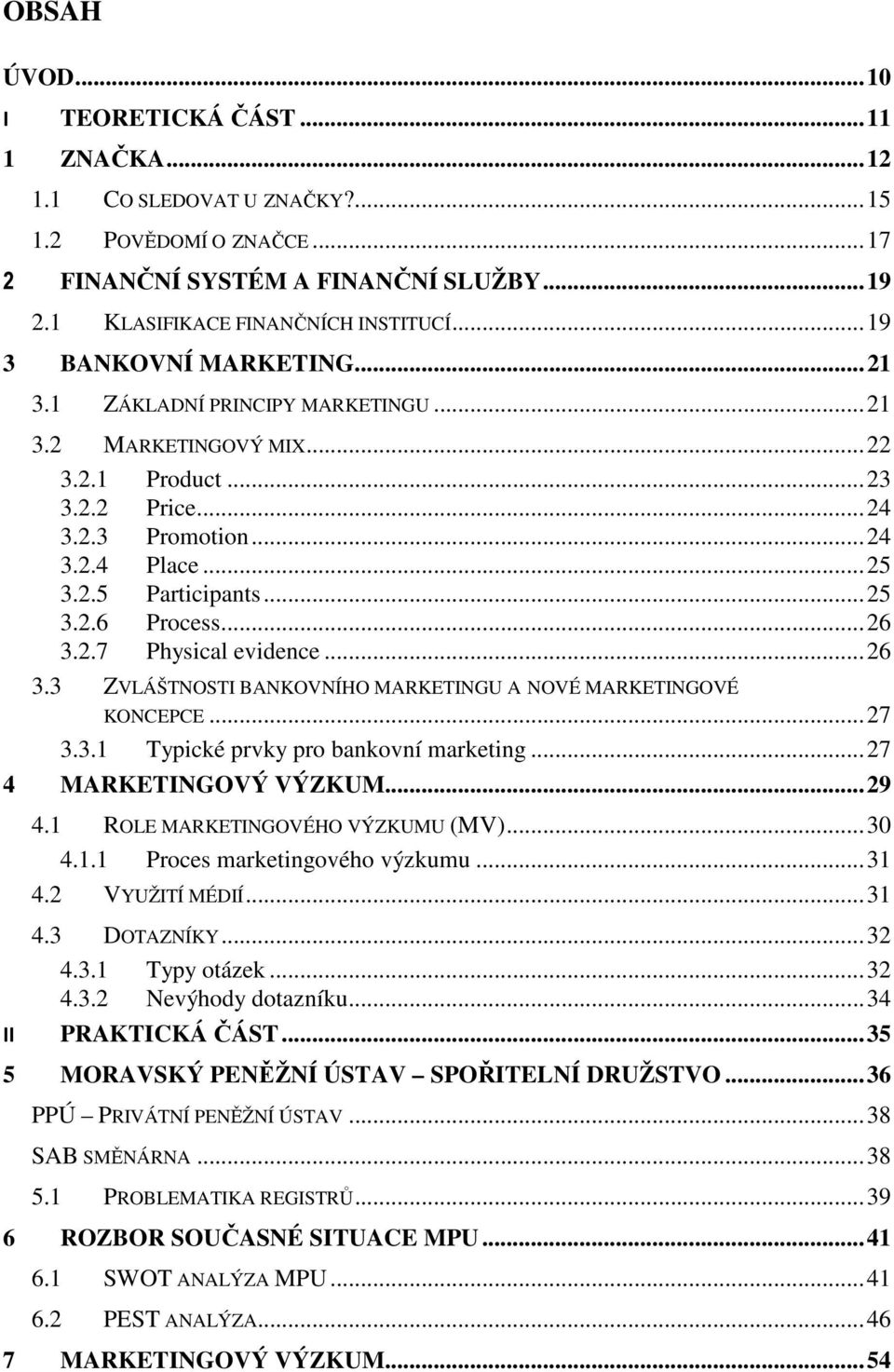 .. 25 3.2.6 Process... 26 3.2.7 Physical evidence... 26 3.3 ZVLÁŠTNOSTI BANKOVNÍHO MARKETINGU A NOVÉ MARKETINGOVÉ KONCEPCE... 27 3.3.1 Typické prvky pro bankovní marketing... 27 4 MARKETINGOVÝ VÝZKUM.
