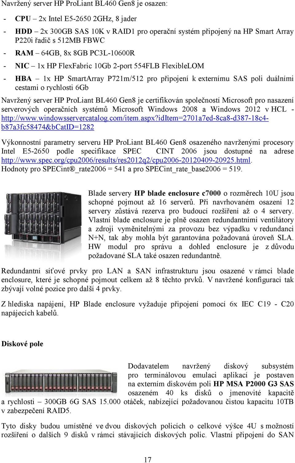 ProLiant BL460 Gen8 je certifikován společností Microsoft pro nasazení serverových operačních systémů Microsoft Windows 2008 a Windows 2012 v HCL - http://www.windowsservercatalog.com/item.aspx?