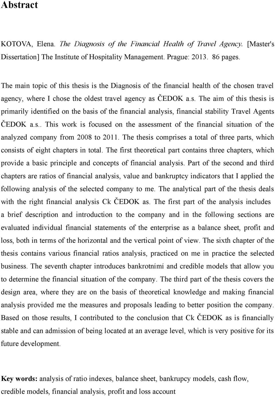 s.. This work is focused on the assessment of the financial situation of the analyzed company from 2008 to 2011. The thesis comprises a total of three parts, which consists of eight chapters in total.