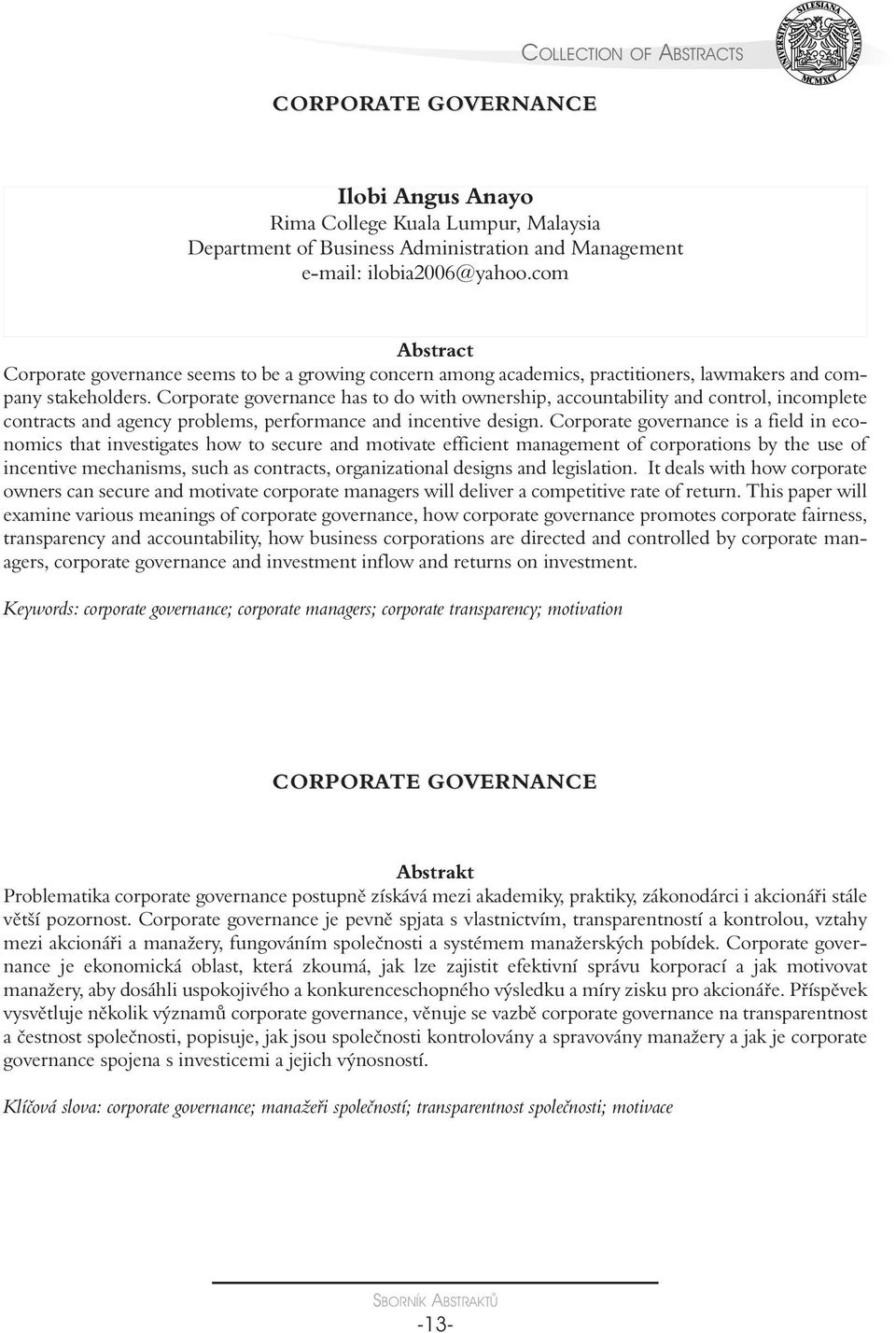 Corporate governance has to do with ownership, accountability and control, incomplete contracts and agency problems, performance and incentive design.