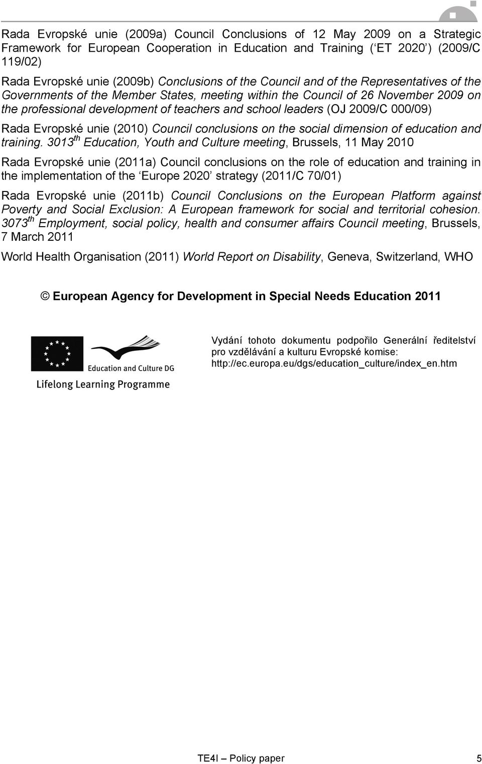 leaders (OJ 2009/C 000/09) Rada Evropské unie (2010) Council conclusions on the social dimension of education and training.