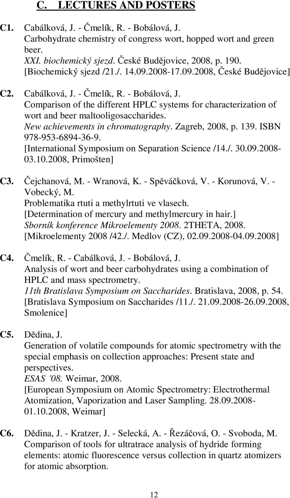 Comparison of the different HPLC systems for characterization of wort and beer maltooligosaccharides. New achievements in chromatography. Zagreb, 2008, p. 139. ISBN 978-953-6894-36-9.