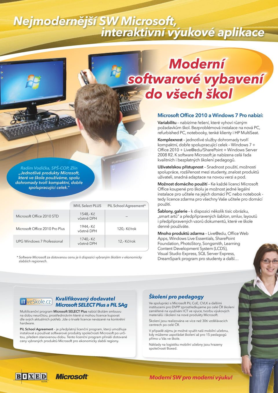 Microsoft Office 2010 STD Microsoft Office 2010 Pro Plus UPG Windows 7 Professional MVL Select PLUS 1548,- Kč 1944,- Kč 1740,- Kč PiL School Agreement* 120,- Kč/rok 12,- Kč/rok * Software Microsoft