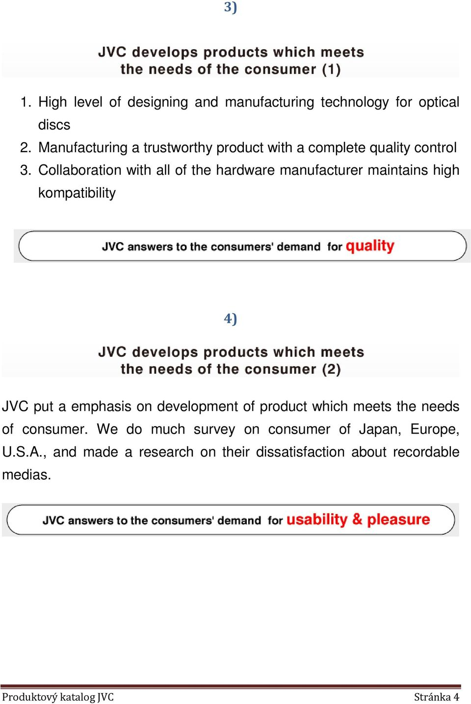 Collaboration with all of the hardware manufacturer maintains high kompatibility 4) JVC put a emphasis on development