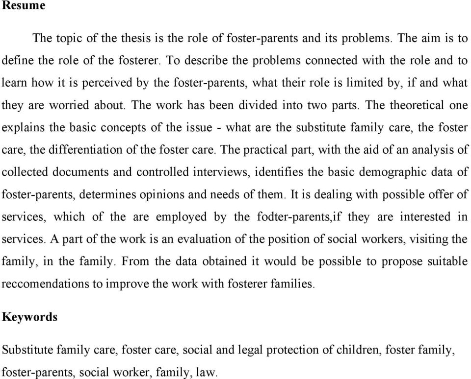 The work has been divided into two parts. The theoretical one explains the basic concepts of the issue - what are the substitute family care, the foster care, the differentiation of the foster care.