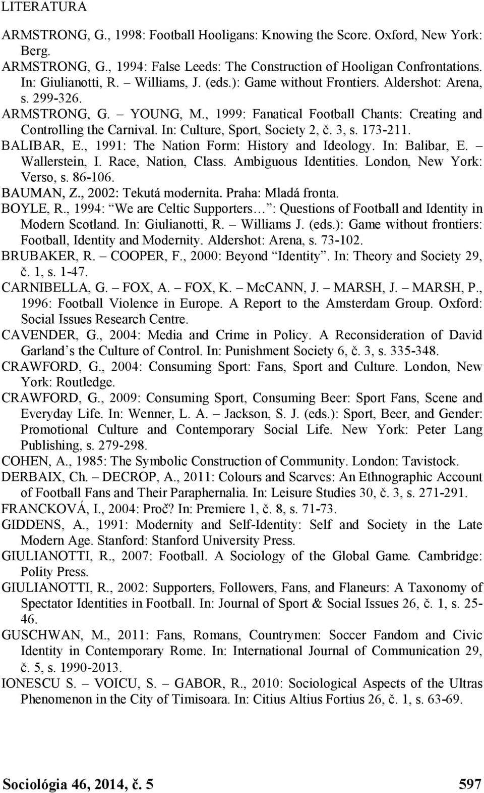 In: Culture, Sport, Society 2, č. 3, s. 173-211. BALIBAR, E., 1991: The Nation Form: History and Ideology. In: Balibar, E. Wallerstein, I. Race, Nation, Class. Ambiguous Identities.