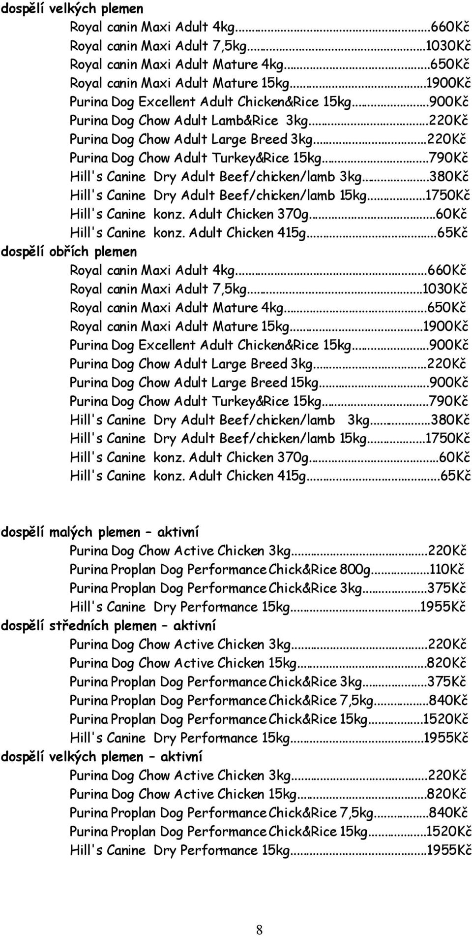 ..790Kč Hill's Canine Dry Adult Beef/chicken/lamb 3kg...380Kč Hill's Canine Dry Adult Beef/chicken/lamb 15kg...1750Kč Hill's Canine konz. Adult Chicken 370g...60Kč Hill's Canine konz.