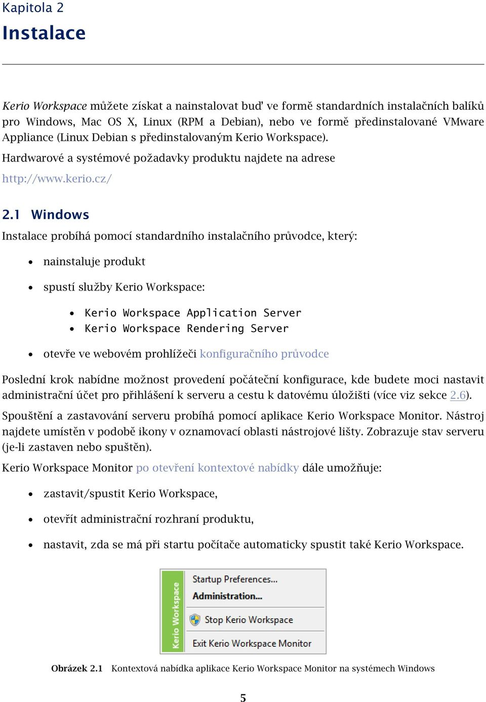 1 Windows Instalace probíhá pomocí standardního instalačního průvodce, který: nainstaluje produkt spustí služby Kerio Workspace: Kerio Workspace Application Server Kerio Workspace Rendering Server
