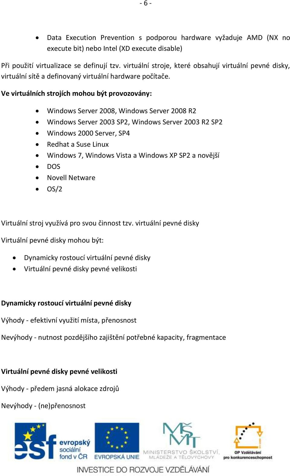 Ve virtuálních strojích mohou být provozovány: Windows Server 2008, Windows Server 2008 R2 Windows Server 2003 SP2, Windows Server 2003 R2 SP2 Windows 2000 Server, SP4 Redhat a Suse Linux Windows 7,