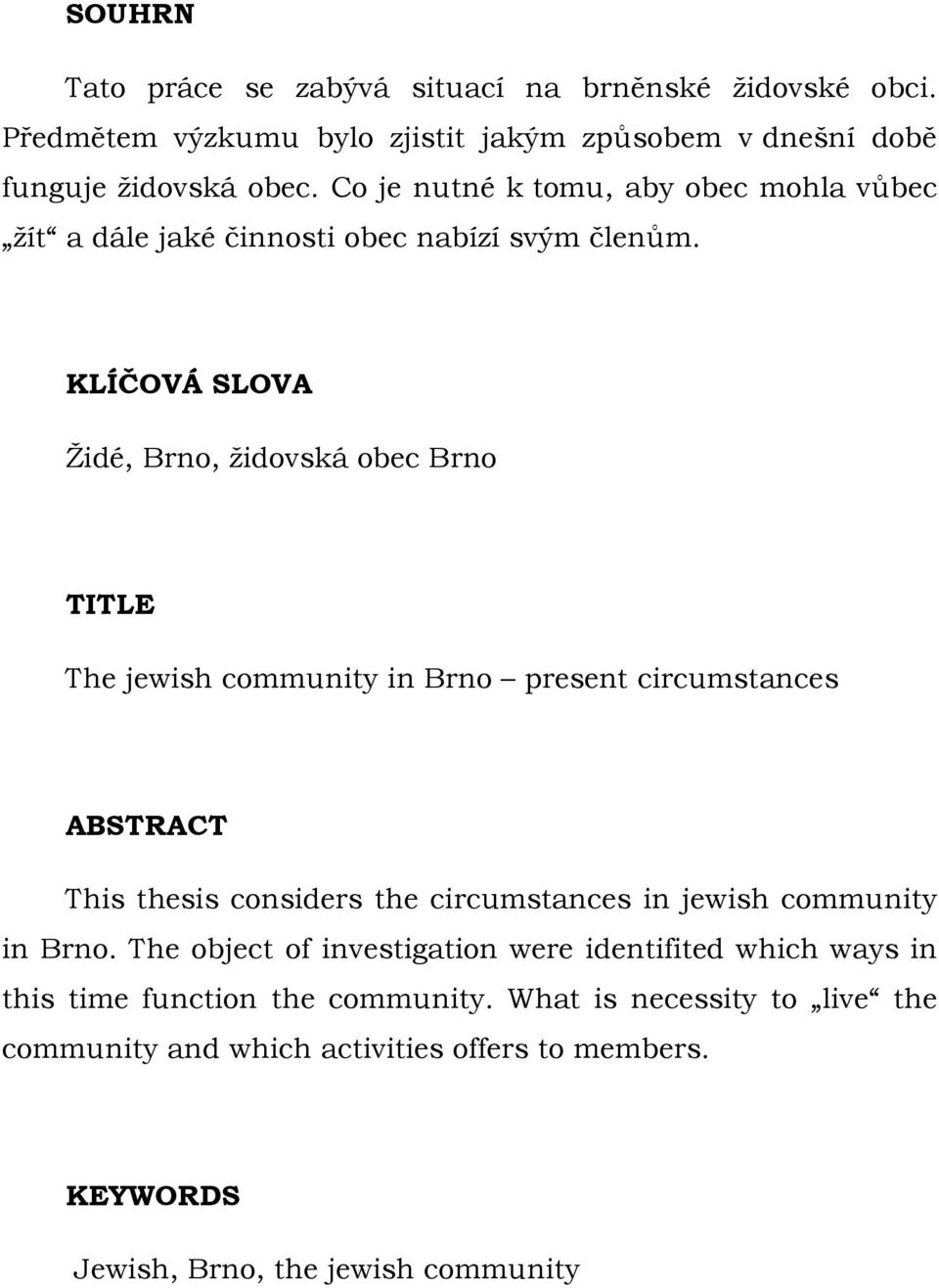 KLÍČOVÁ SLOVA Židé, Brno, židovská obec Brno TITLE The jewish community in Brno present circumstances ABSTRACT This thesis considers the circumstances in