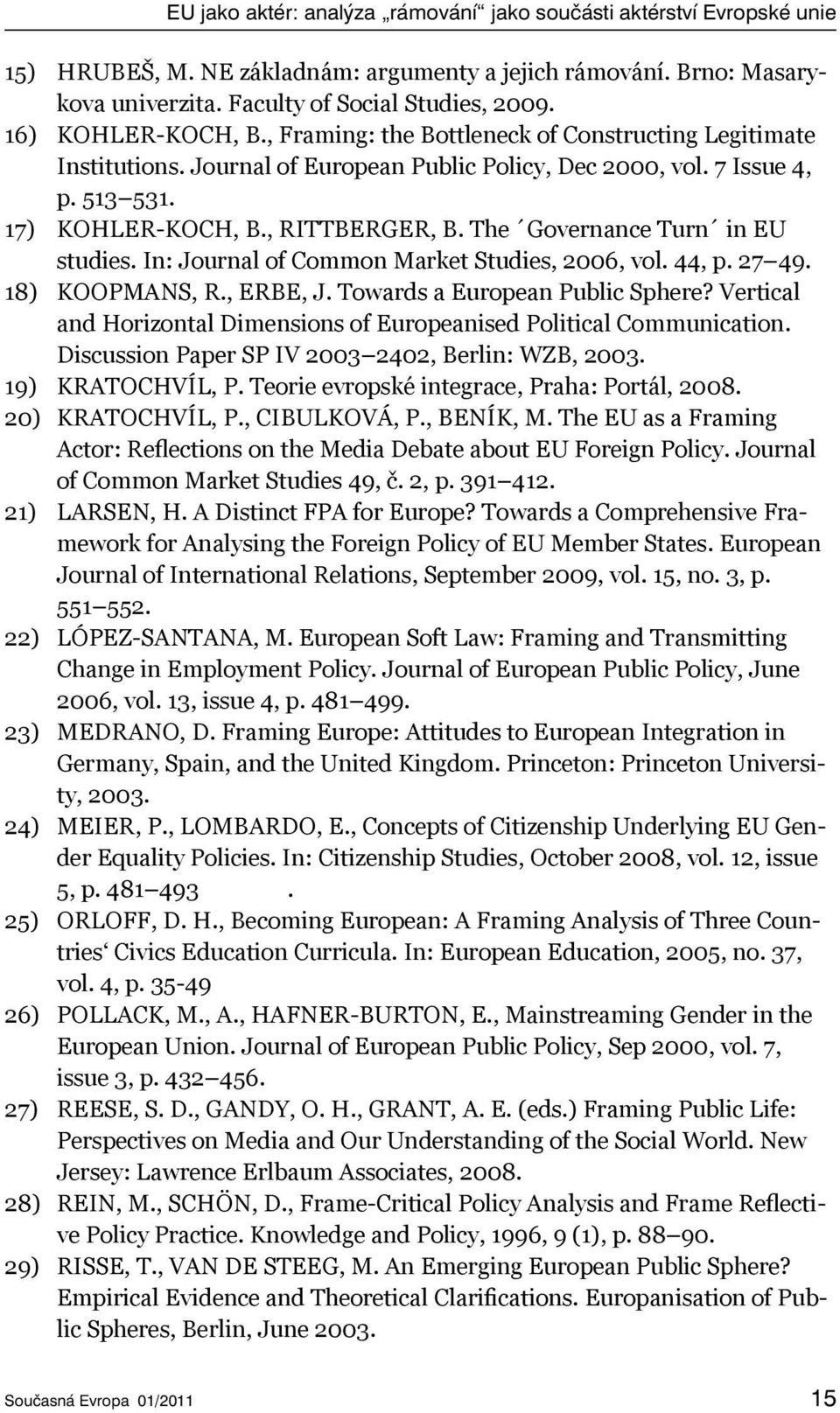 7 Issue 4, p. 513 531. KOHLER-KOCH, B., RITTBERGER, B. The Governance Turn in EU studies. In: Journal of Common Market Studies, 2006, vol. 44, p. 27 49. KOOPMANS, R., ERBE, J.
