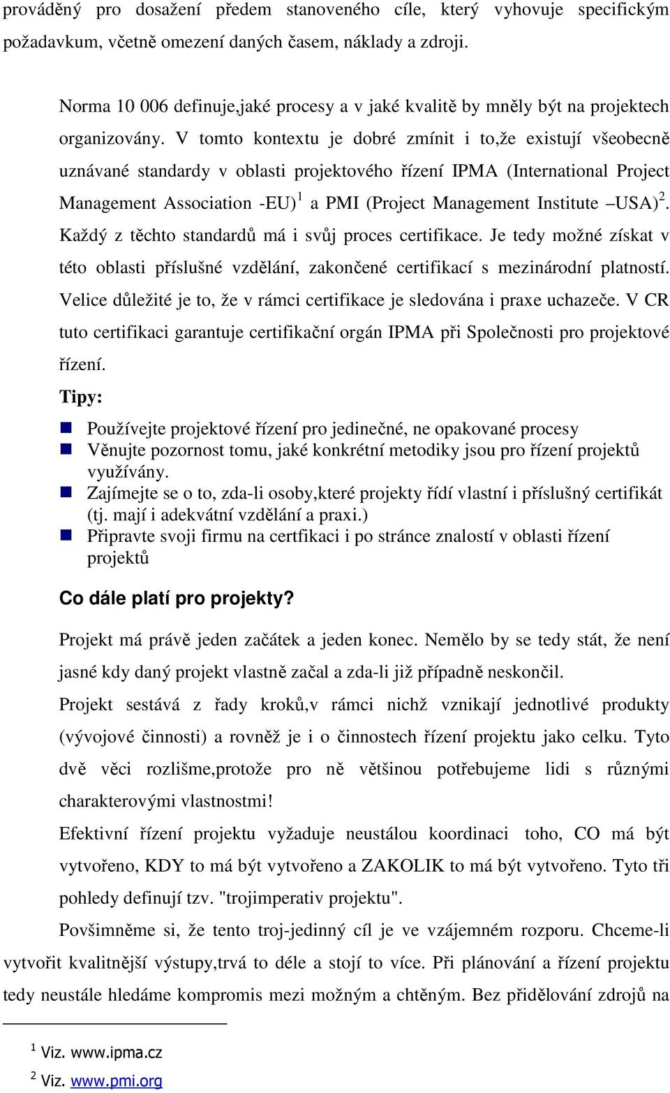 V tomto kontextu je dobré zmínit i to,že existují všeobecně uznávané standardy v oblasti projektového řízení IPMA (International Project Management Association -EU) 1 a PMI (Project Management