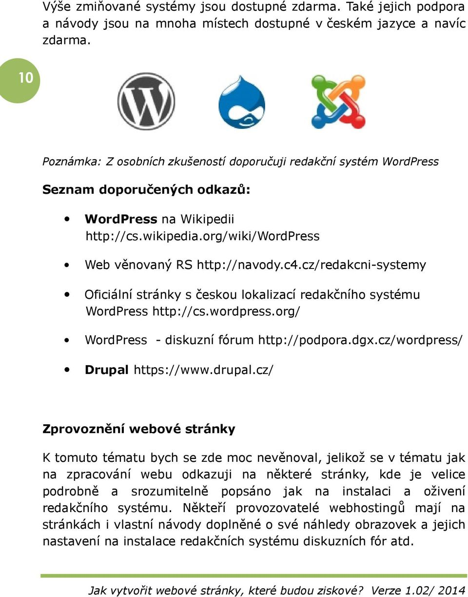 cz/redakcni-systemy Oficiální stránky s českou lokalizací redakčního systému WordPress http://cs.wordpress.org/ WordPress - diskuzní fórum http://podpora.dgx.cz/wordpress/ Drupal https://www.drupal.