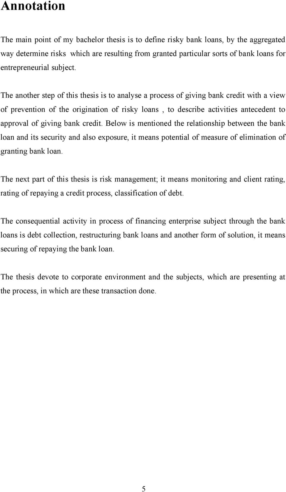 The another step of this thesis is to analyse a process of giving bank credit with a view of prevention of the origination of risky loans, to describe activities antecedent to approval of giving bank