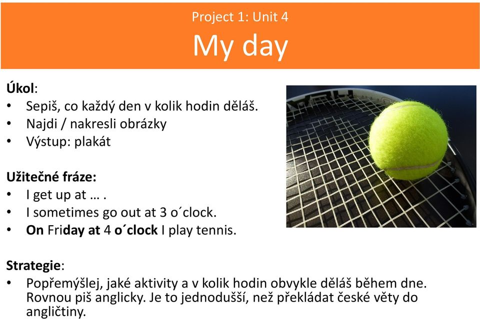 I sometimes go out at 3 o clock. On Friday at 4 o clock I play tennis.