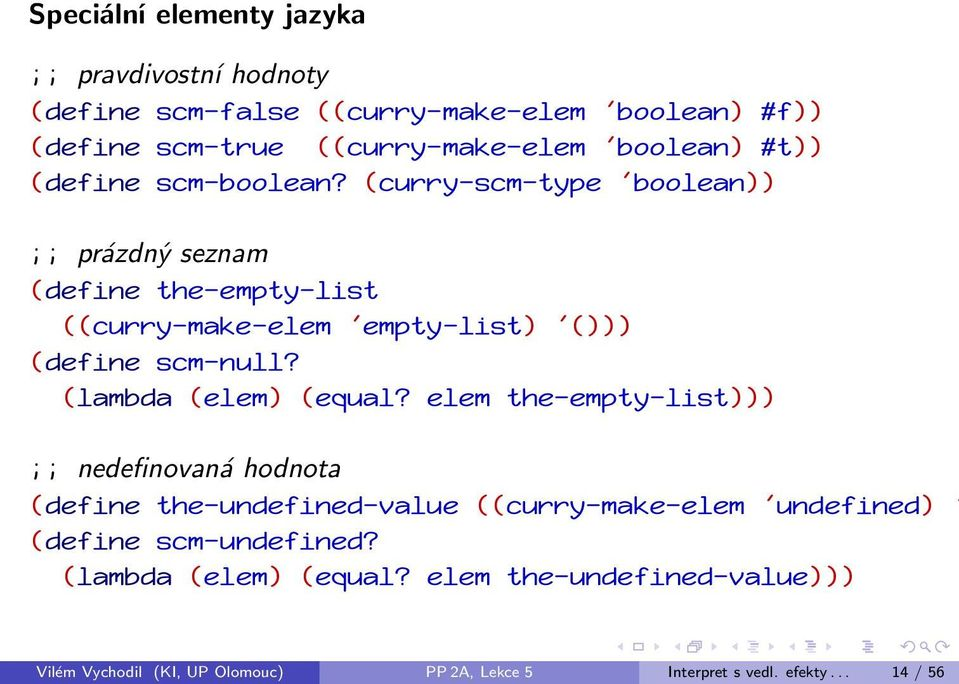 (curry-scm-type 'boolean)) ;; prázdný seznam (define the-empty-list ((curry-make-elem 'empty-list) '())) (define scm-null? (lambda (elem) (equal?