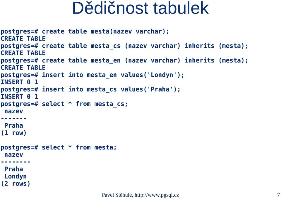 into mesta_en values('londyn'); INSERT 0 1 postgres=# insert into mesta_cs values('praha'); INSERT 0 1 postgres=# select * from