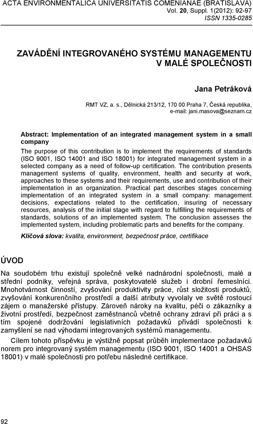 cz Abstract: Implementation of an integrated management system in a small company The purpose of this contribution is to implement the requirements of standards (ISO 9001, ISO 14001 and ISO 18001)