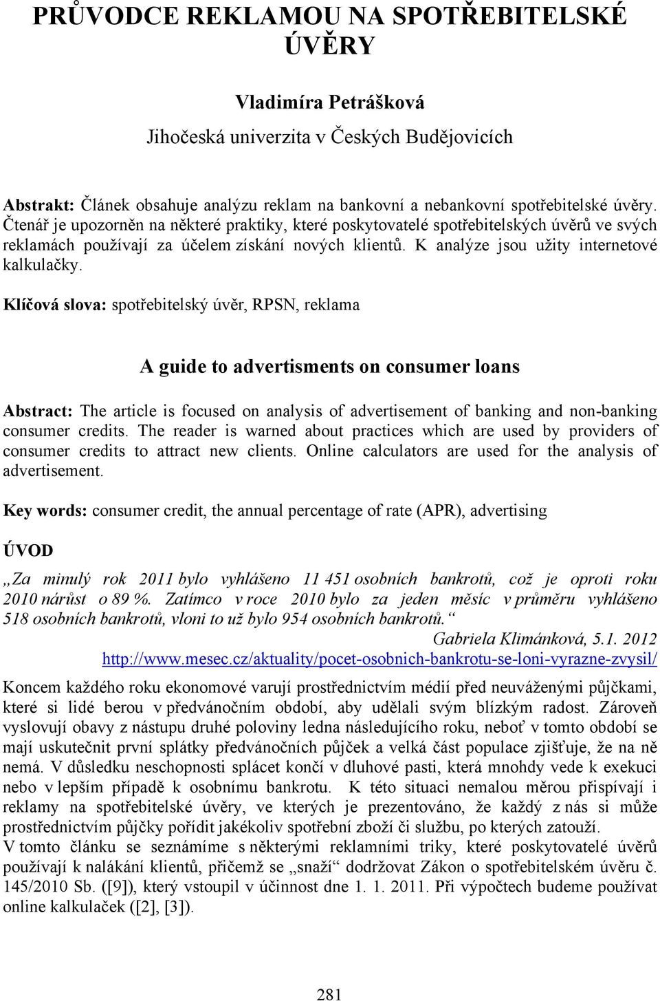 Klíčová slova: spotřebitelský úvěr, RPSN, reklama A guide to advertisments on consumer loans Abstract: The article is focused on analysis of advertisement of banking and non-banking consumer credits.