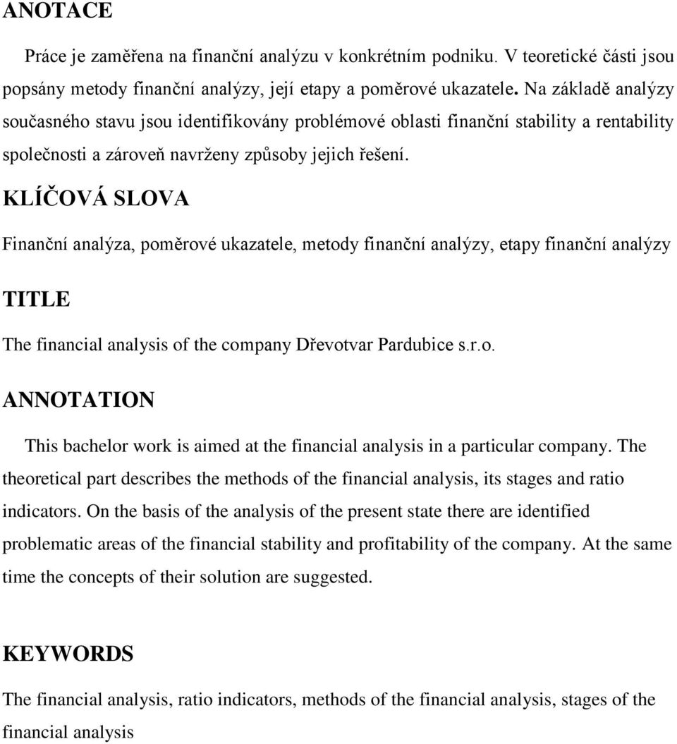 KLÍČOVÁ SLOVA Finanční analýza, poměrové ukazatele, metody finanční analýzy, etapy finanční analýzy TITLE The financial analysis of the company Dřevotvar Pardubice s.r.o. ANNOTATION This bachelor work is aimed at the financial analysis in a particular company.